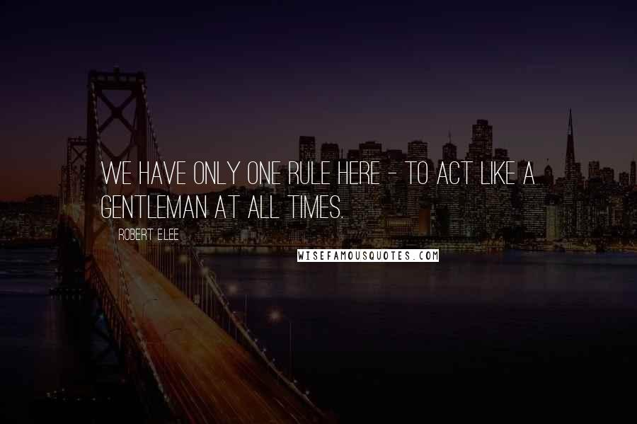 Robert E.Lee quotes: We have only one rule here - to act like a gentleman at all times.