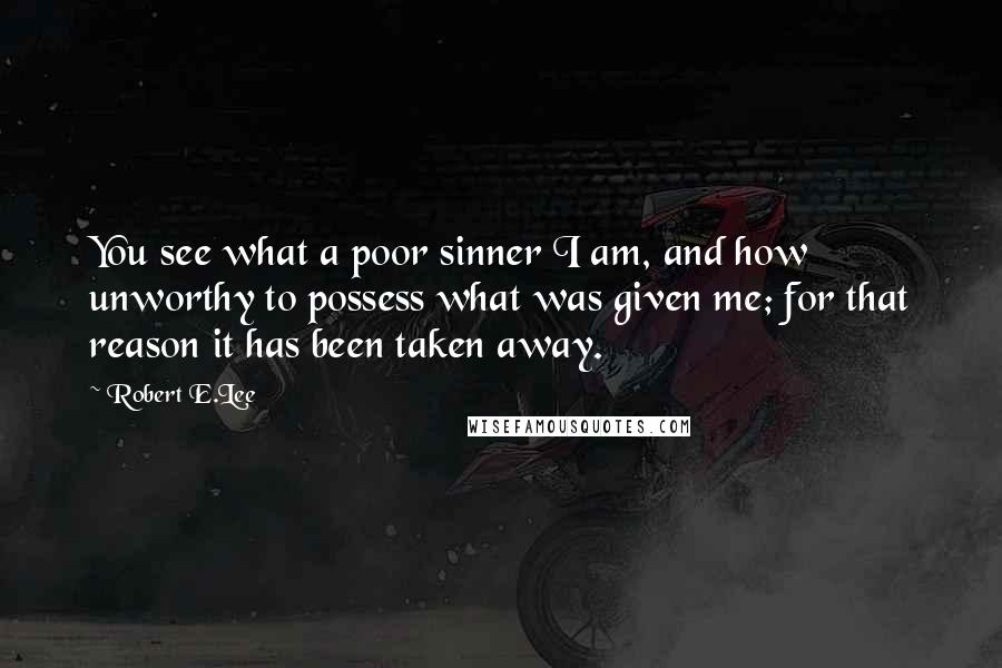 Robert E.Lee quotes: You see what a poor sinner I am, and how unworthy to possess what was given me; for that reason it has been taken away.