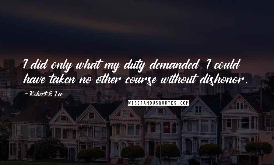 Robert E.Lee quotes: I did only what my duty demanded. I could have taken no other course without dishonor.