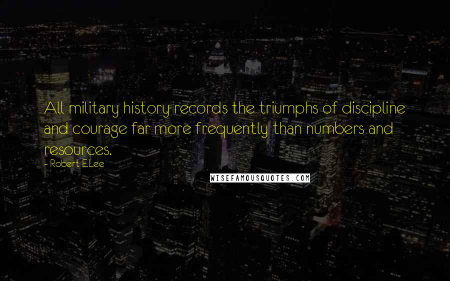 Robert E.Lee quotes: All military history records the triumphs of discipline and courage far more frequently than numbers and resources.