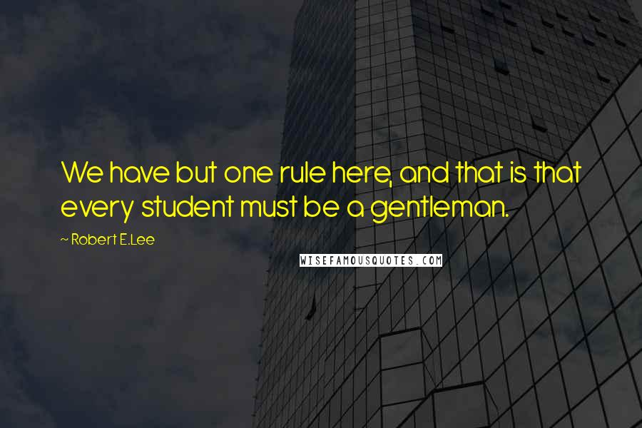 Robert E.Lee quotes: We have but one rule here, and that is that every student must be a gentleman.