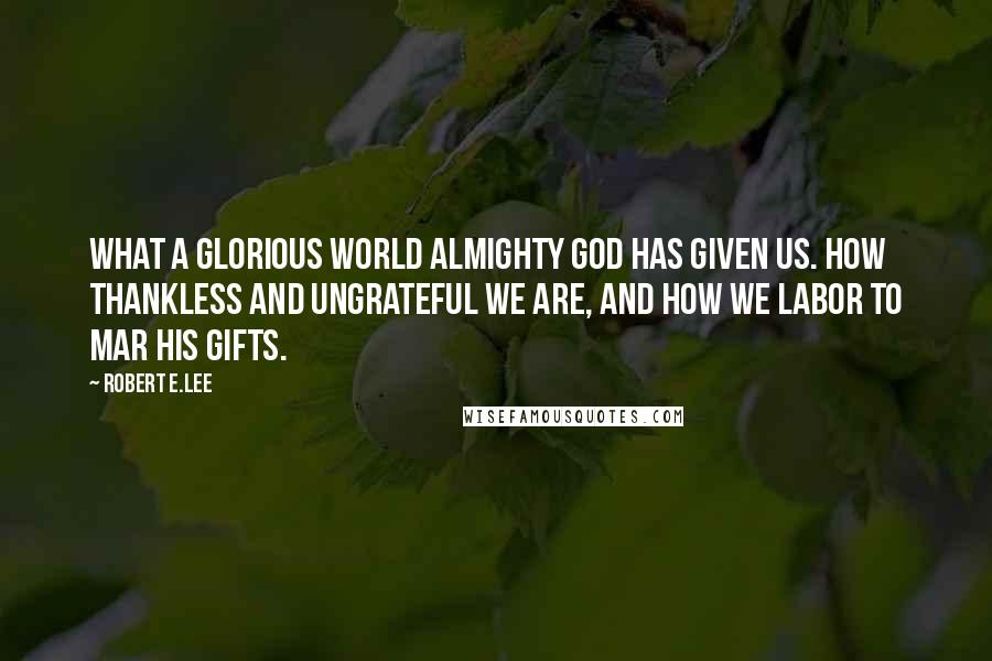 Robert E.Lee quotes: What a glorious world Almighty God has given us. How thankless and ungrateful we are, and how we labor to mar his gifts.