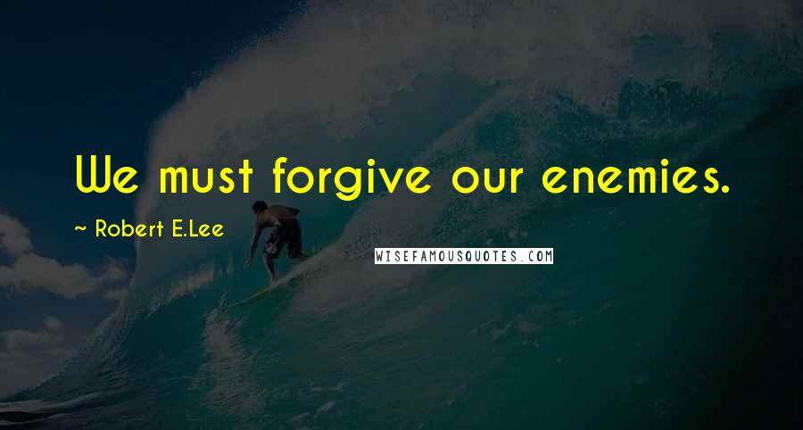 Robert E.Lee quotes: We must forgive our enemies.