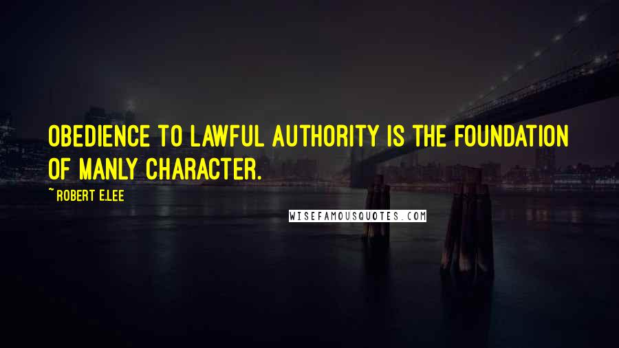 Robert E.Lee quotes: Obedience to lawful authority is the foundation of manly character.