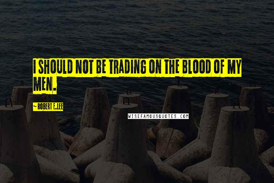 Robert E.Lee quotes: I should NOT be trading on the blood of my men.