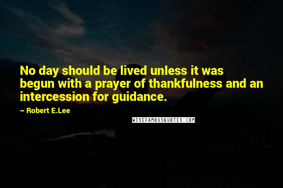 Robert E.Lee quotes: No day should be lived unless it was begun with a prayer of thankfulness and an intercession for guidance.