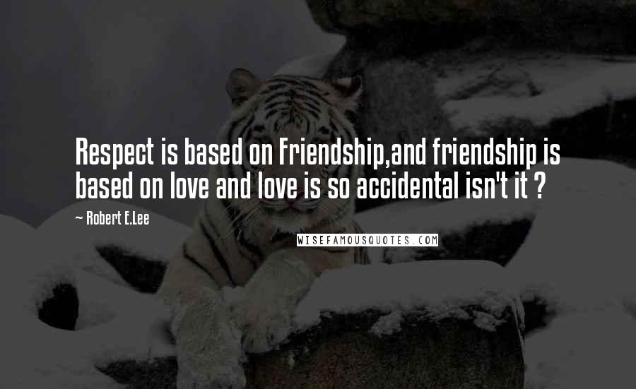 Robert E.Lee quotes: Respect is based on Friendship,and friendship is based on love and love is so accidental isn't it ?