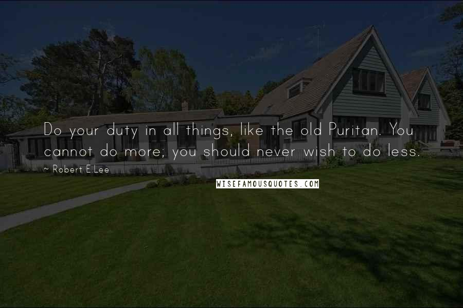 Robert E.Lee quotes: Do your duty in all things, like the old Puritan. You cannot do more; you should never wish to do less.