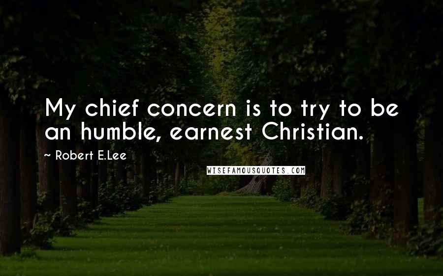 Robert E.Lee quotes: My chief concern is to try to be an humble, earnest Christian.