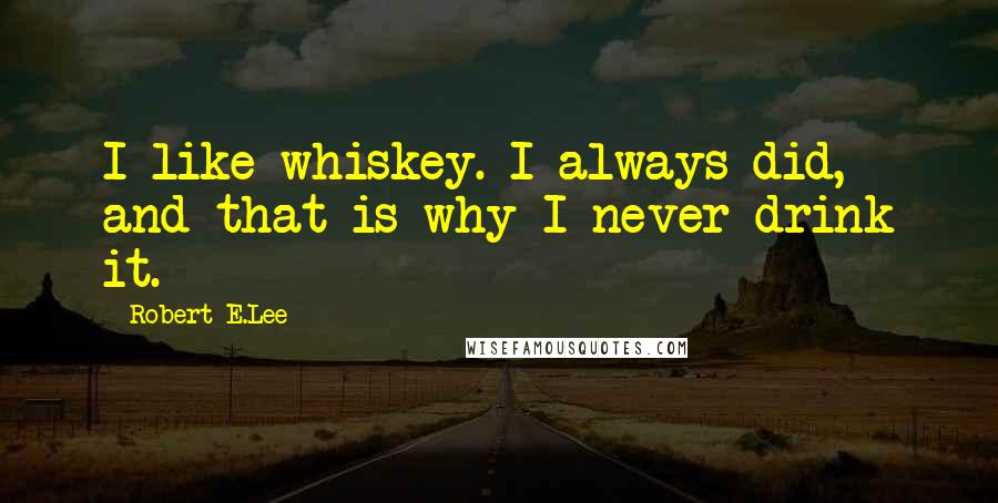 Robert E.Lee quotes: I like whiskey. I always did, and that is why I never drink it.