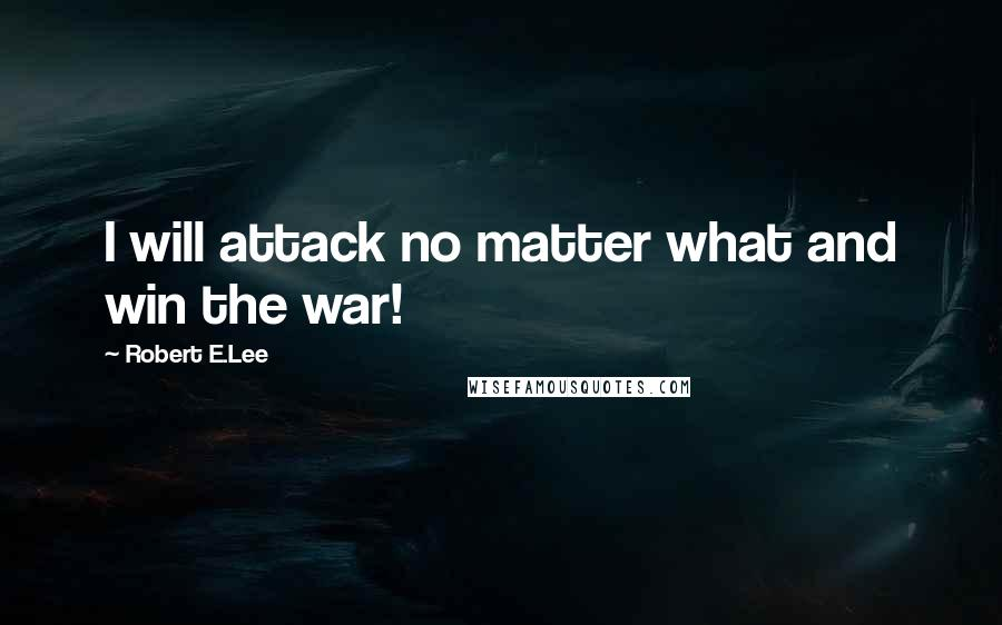 Robert E.Lee quotes: I will attack no matter what and win the war!