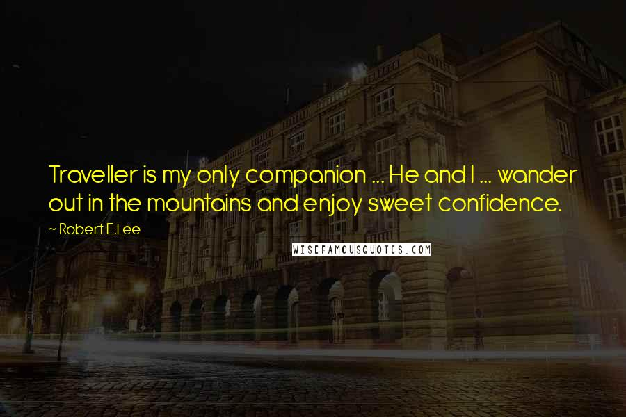 Robert E.Lee quotes: Traveller is my only companion ... He and I ... wander out in the mountains and enjoy sweet confidence.