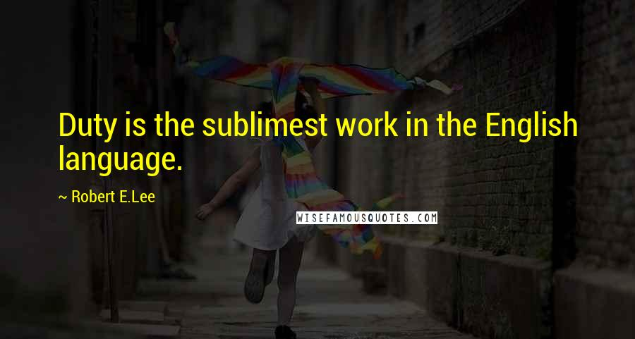 Robert E.Lee quotes: Duty is the sublimest work in the English language.