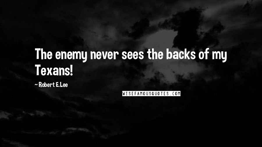 Robert E.Lee quotes: The enemy never sees the backs of my Texans!