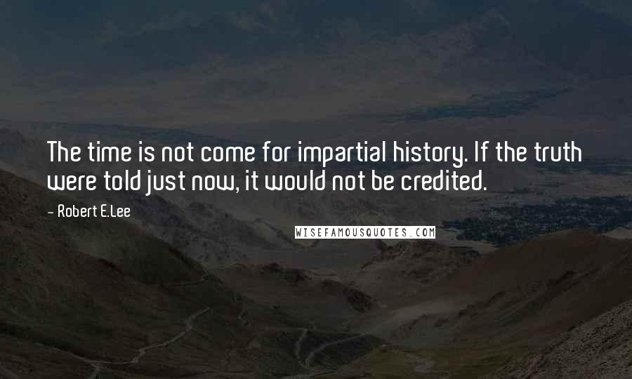 Robert E.Lee quotes: The time is not come for impartial history. If the truth were told just now, it would not be credited.