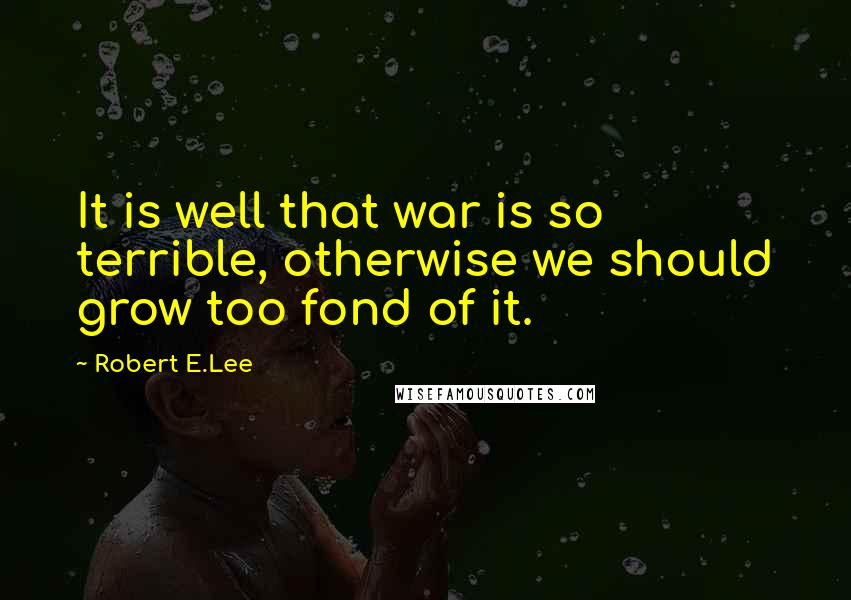 Robert E.Lee quotes: It is well that war is so terrible, otherwise we should grow too fond of it.