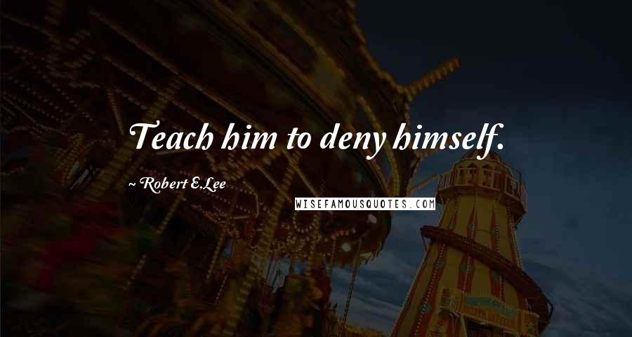 Robert E.Lee quotes: Teach him to deny himself.