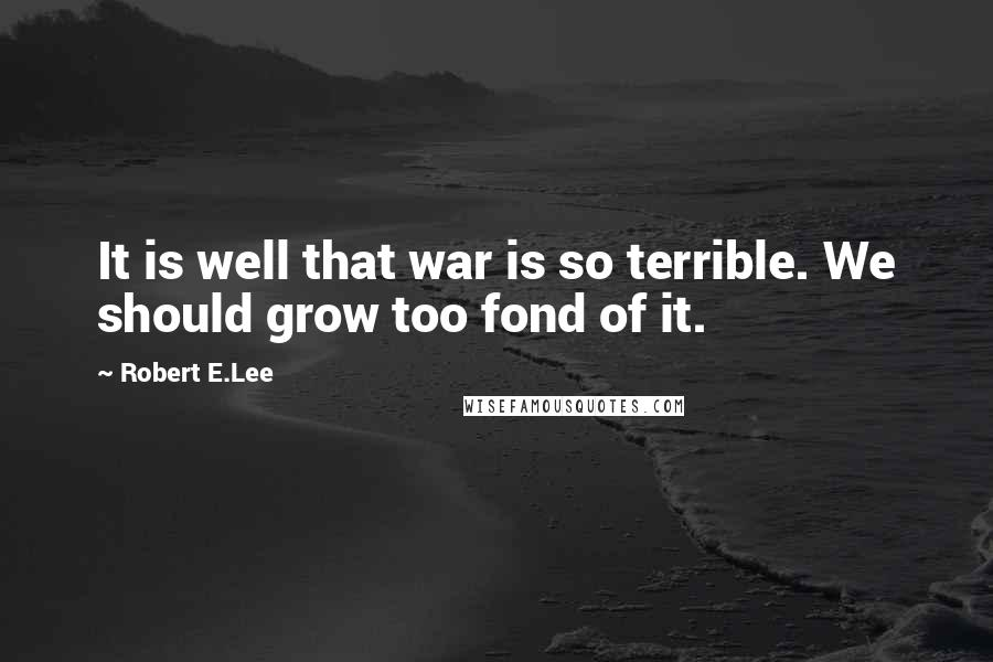 Robert E.Lee quotes: It is well that war is so terrible. We should grow too fond of it.