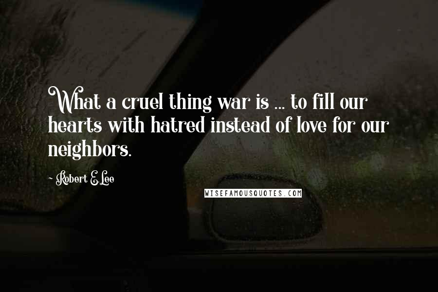 Robert E.Lee quotes: What a cruel thing war is ... to fill our hearts with hatred instead of love for our neighbors.