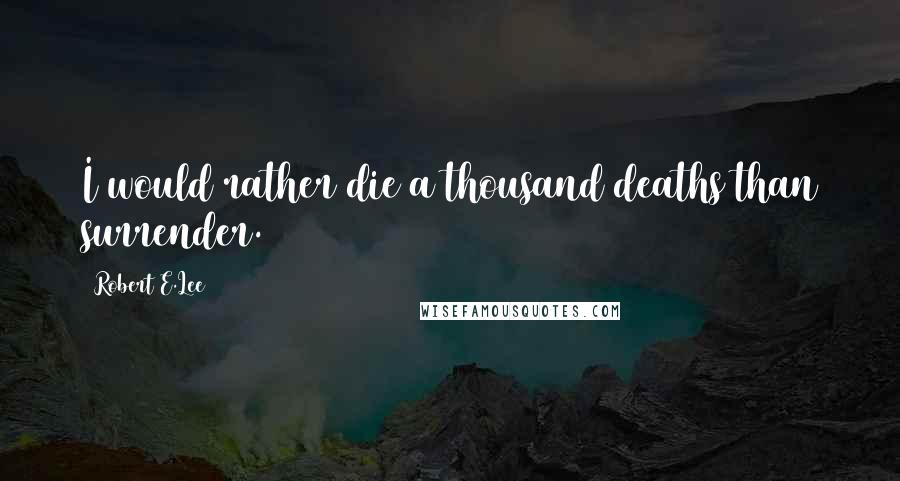Robert E.Lee quotes: I would rather die a thousand deaths than surrender.