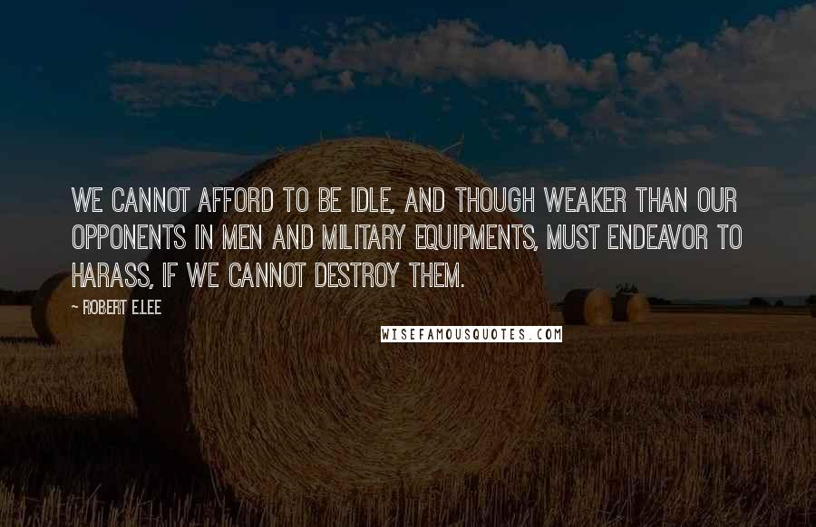 Robert E.Lee quotes: We cannot afford to be idle, and though weaker than our opponents in men and military equipments, must endeavor to harass, if we cannot destroy them.