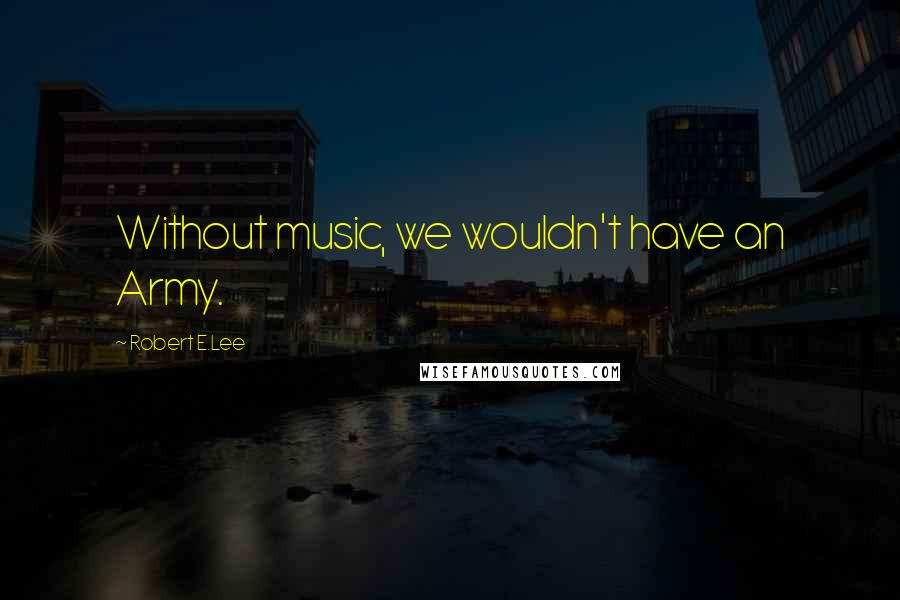 Robert E.Lee quotes: Without music, we wouldn't have an Army.