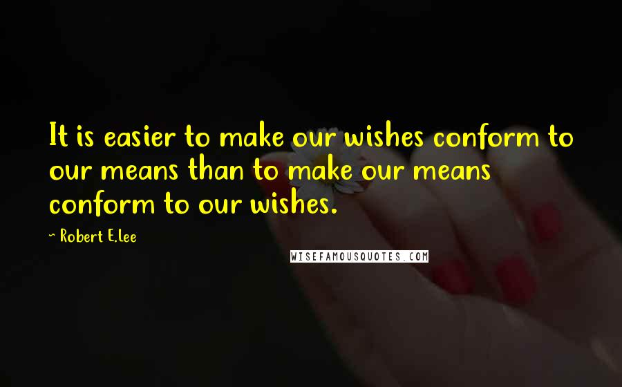 Robert E.Lee quotes: It is easier to make our wishes conform to our means than to make our means conform to our wishes.