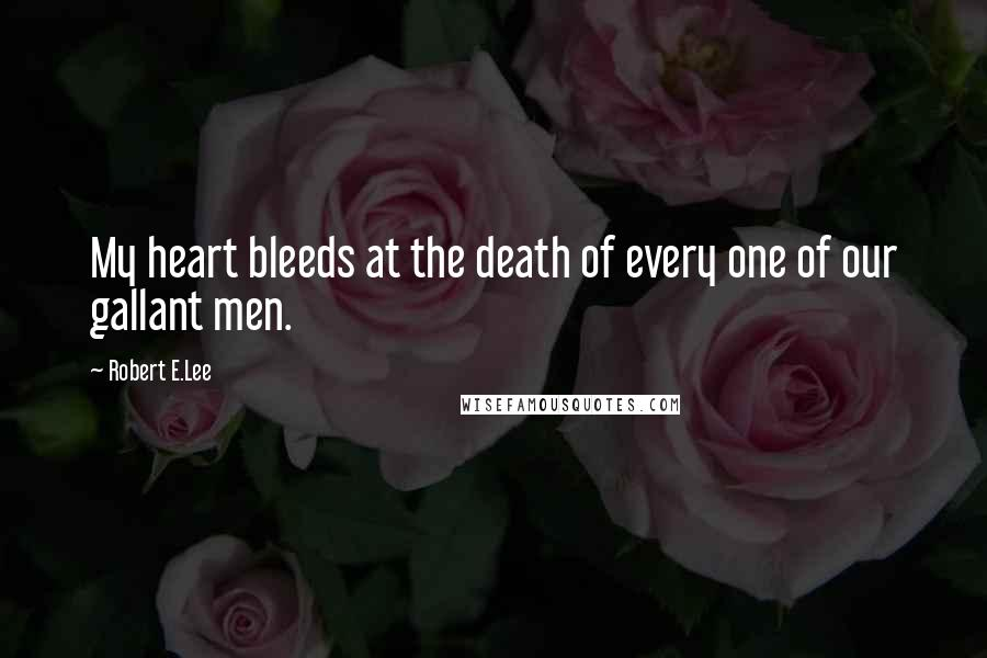 Robert E.Lee quotes: My heart bleeds at the death of every one of our gallant men.