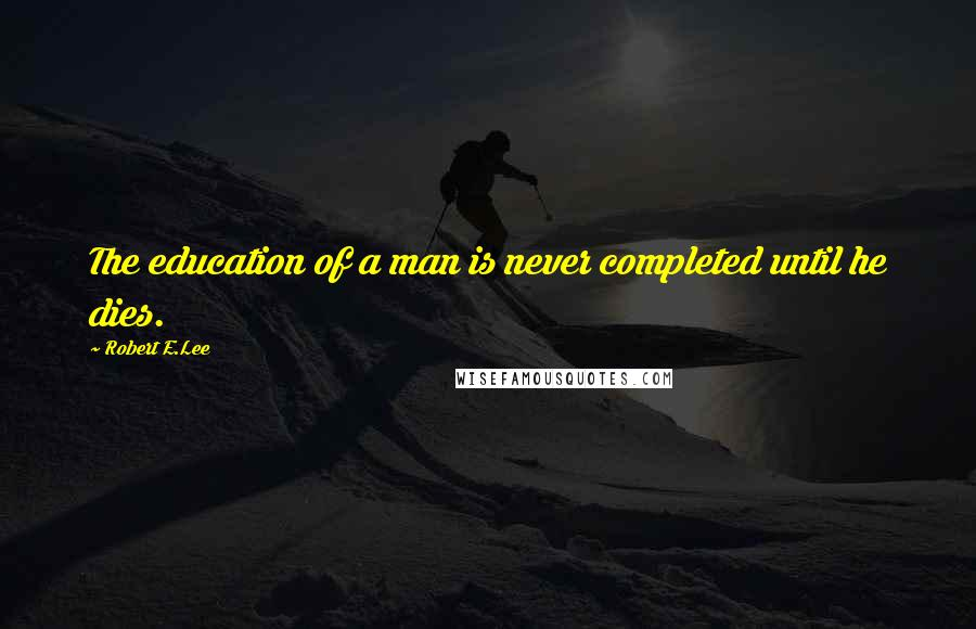 Robert E.Lee quotes: The education of a man is never completed until he dies.