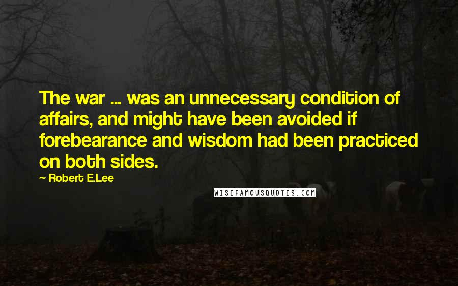 Robert E.Lee quotes: The war ... was an unnecessary condition of affairs, and might have been avoided if forebearance and wisdom had been practiced on both sides.