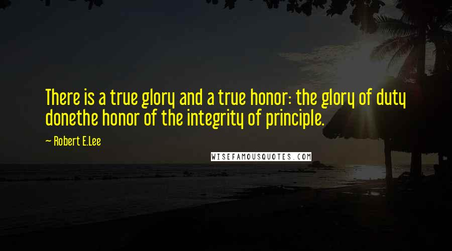 Robert E.Lee quotes: There is a true glory and a true honor: the glory of duty donethe honor of the integrity of principle.