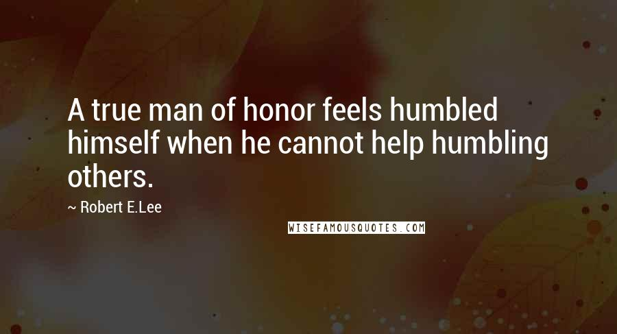 Robert E.Lee quotes: A true man of honor feels humbled himself when he cannot help humbling others.