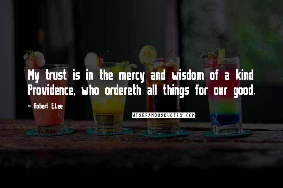 Robert E.Lee quotes: My trust is in the mercy and wisdom of a kind Providence, who ordereth all things for our good.