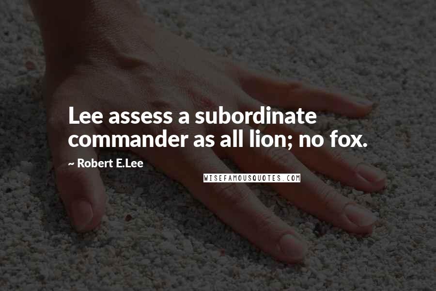Robert E.Lee quotes: Lee assess a subordinate commander as all lion; no fox.
