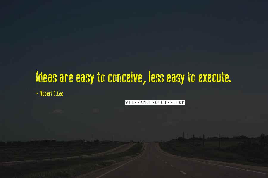 Robert E.Lee quotes: Ideas are easy to conceive, less easy to execute.