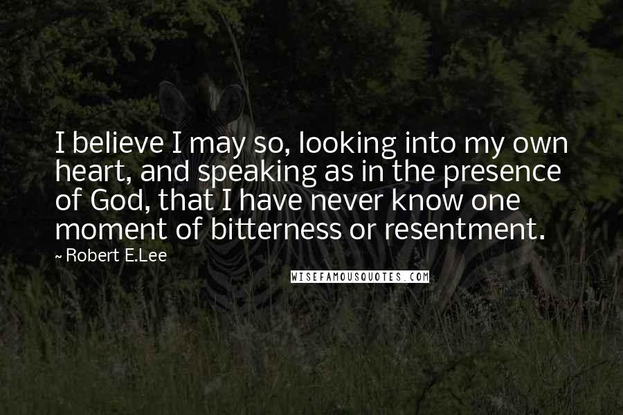 Robert E.Lee quotes: I believe I may so, looking into my own heart, and speaking as in the presence of God, that I have never know one moment of bitterness or resentment.