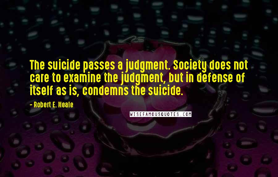Robert E. Neale quotes: The suicide passes a judgment. Society does not care to examine the judgment, but in defense of itself as is, condemns the suicide.