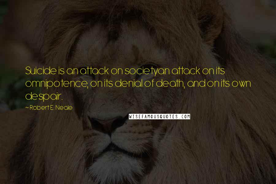 Robert E. Neale quotes: Suicide is an attack on societyan attack on its omnipotence, on its denial of death, and on its own despair.