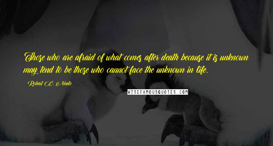Robert E. Neale quotes: Those who are afraid of what comes after death because it is unknown may tend to be those who cannot face the unknown in life.