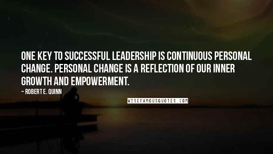 Robert E. Quinn quotes: One key to successful leadership is continuous personal change. Personal change is a reflection of our inner growth and empowerment.