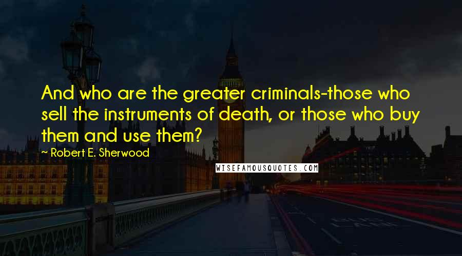 Robert E. Sherwood quotes: And who are the greater criminals-those who sell the instruments of death, or those who buy them and use them?