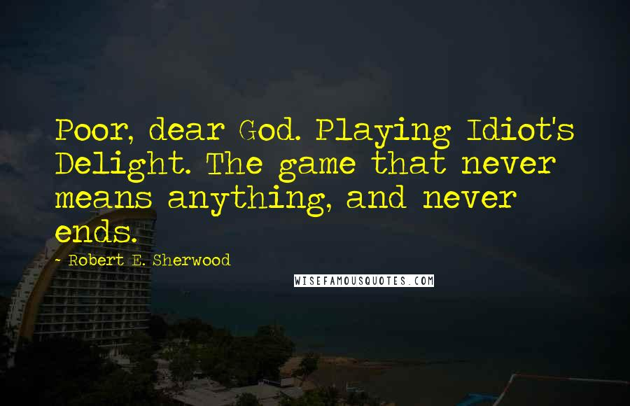 Robert E. Sherwood quotes: Poor, dear God. Playing Idiot's Delight. The game that never means anything, and never ends.