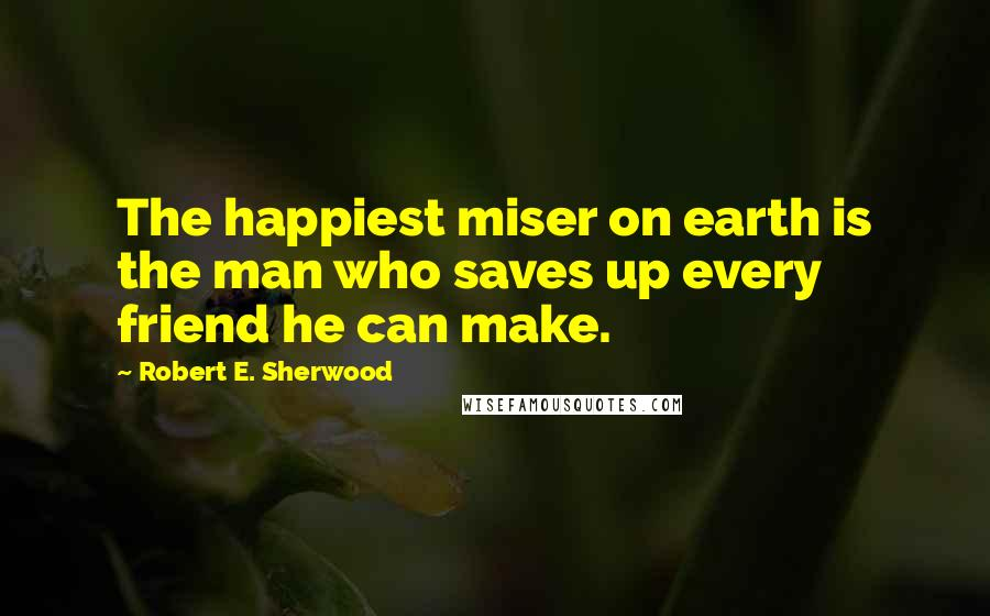 Robert E. Sherwood quotes: The happiest miser on earth is the man who saves up every friend he can make.