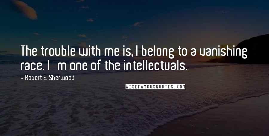 Robert E. Sherwood quotes: The trouble with me is, I belong to a vanishing race. I'm one of the intellectuals.