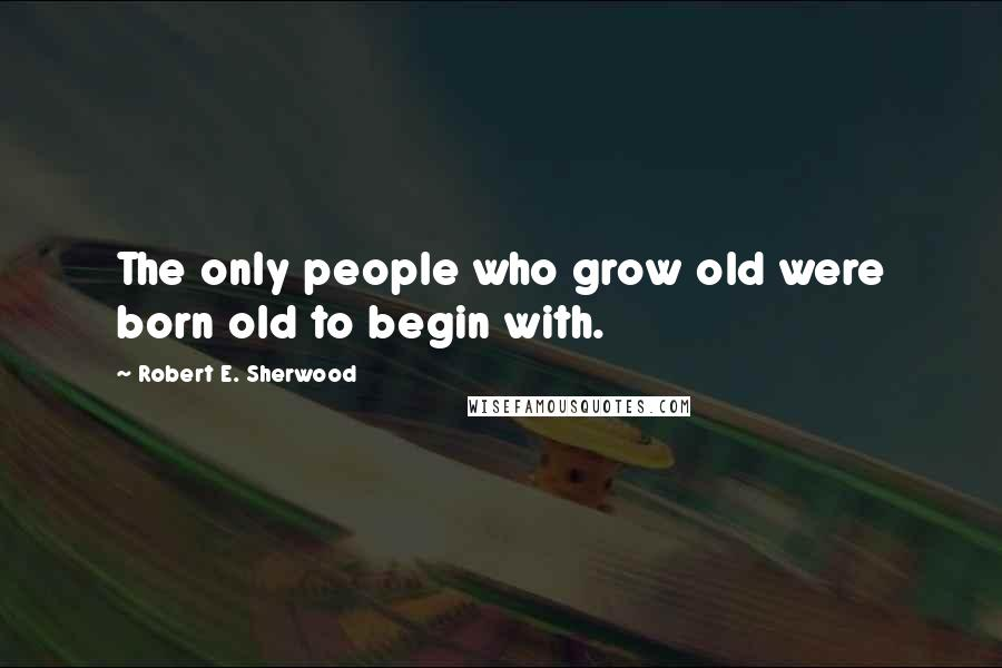 Robert E. Sherwood quotes: The only people who grow old were born old to begin with.