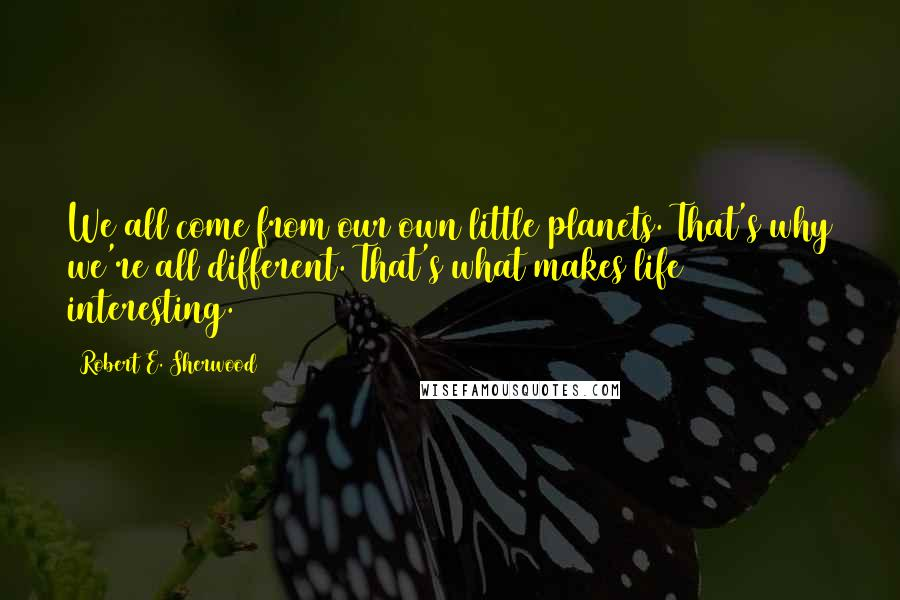 Robert E. Sherwood quotes: We all come from our own little planets. That's why we're all different. That's what makes life interesting.