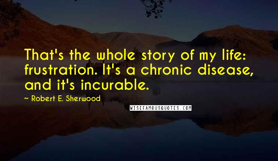 Robert E. Sherwood quotes: That's the whole story of my life: frustration. It's a chronic disease, and it's incurable.