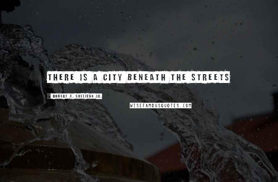 Robert E. Sullivan Jr. quotes: There is a city beneath the streets