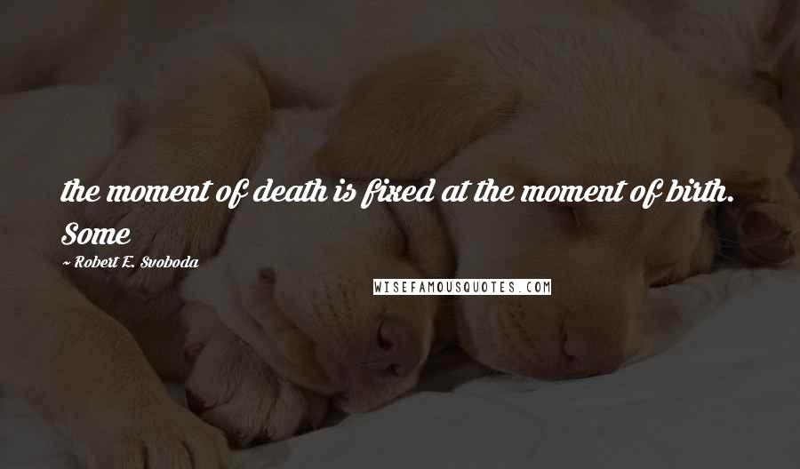Robert E. Svoboda quotes: the moment of death is fixed at the moment of birth. Some