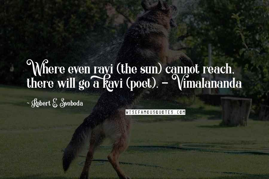 Robert E. Svoboda quotes: Where even ravi (the sun) cannot reach, there will go a kavi (poet). - Vimalananda